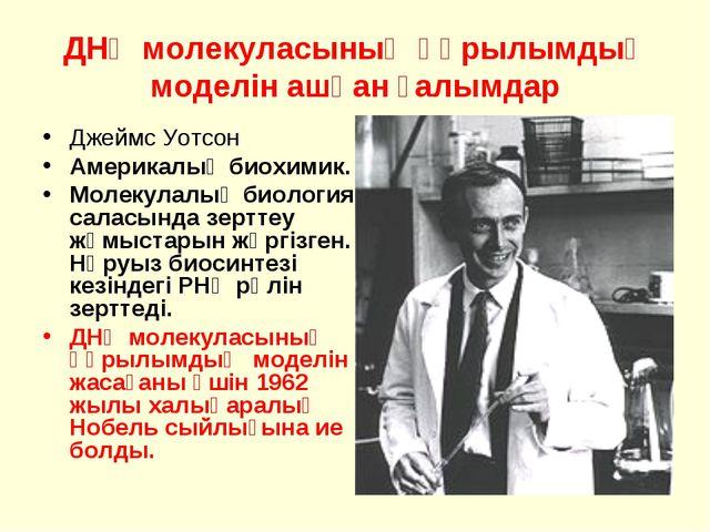 ДНҚ молекуласының құрылымдық моделін ашқан ғалымдар Джеймс Уотсон Америкалық...