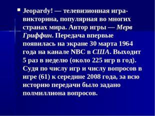 Jeopardy! — телевизионная игра-викторина, популярная во многих странах мира.