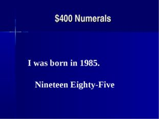 $400 Numerals I was born in 1985. Nineteen Eighty-Five
