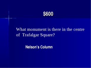 $600 What monument is there in the centre of Trafalgar Square? Nelson's Column