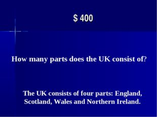 $ 400 How many parts does the UK consist of?  The UK consists of four parts: