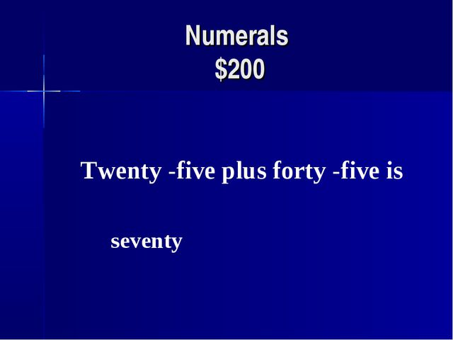 Numerals $200 Twenty -five plus forty -five is seventy