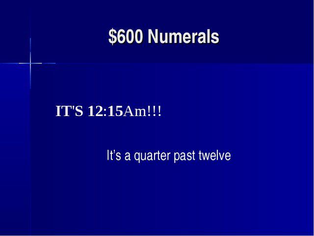 $600 Numerals IT'S 12:15Am!!! It's a quarter past twelve