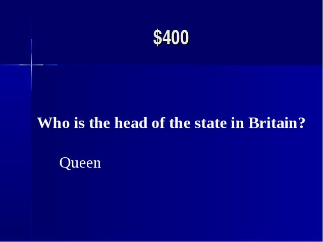 $400 Who is the head of the state in Britain? Queen