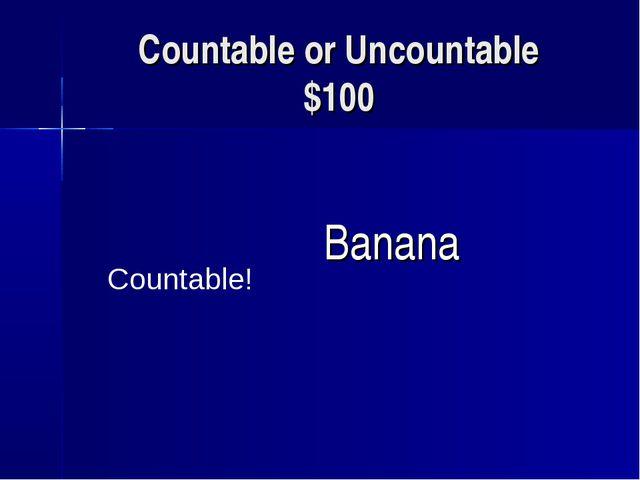Countable or Uncountable $100 Banana Countable!