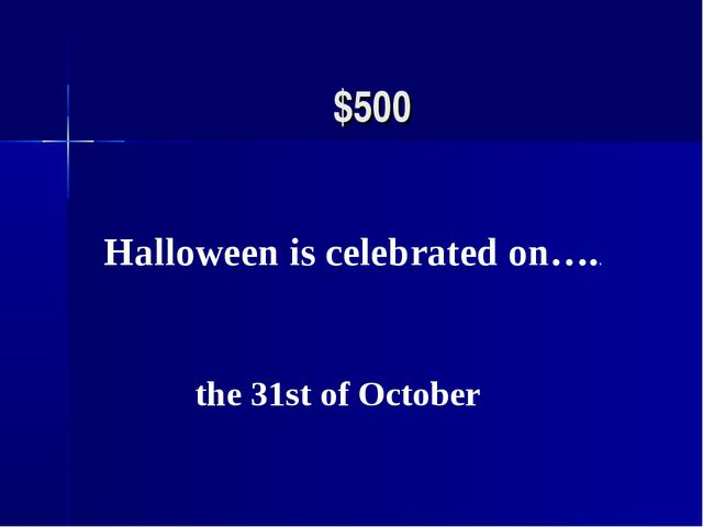 $500 Halloween is celebrated on….. the 31st of October