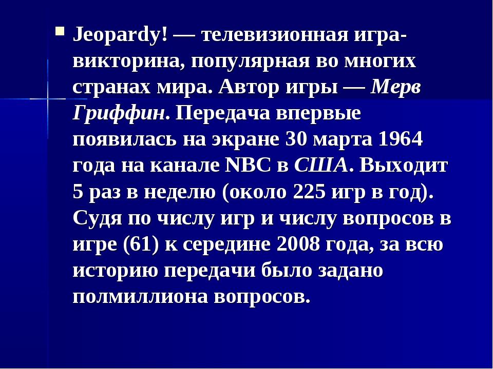 Jeopardy! — телевизионная игра-викторина, популярная во многих странах мира....