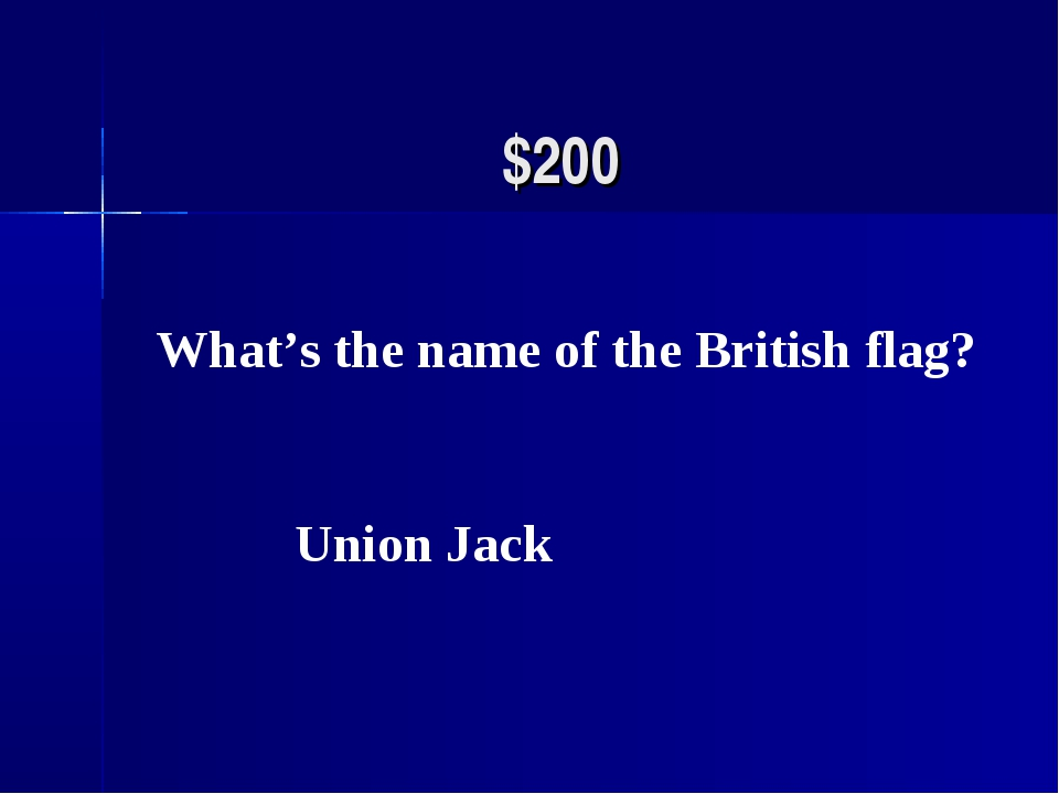 $200 What's the name of the British flag? Union Jack