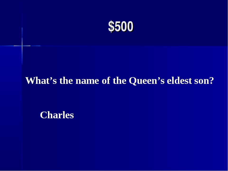 $500 What's the name of the Queen's eldest son? Charles