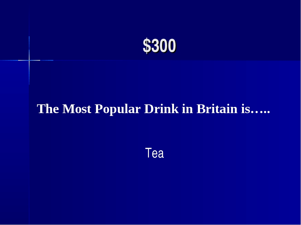 $300 The Most Popular Drink in Britain is….. Tea