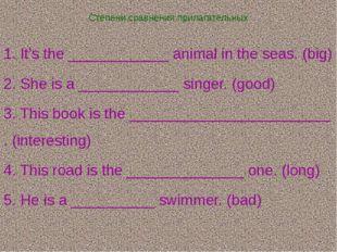 Степени сравнения прилагательных 1. It's the ____________ animal in the seas.