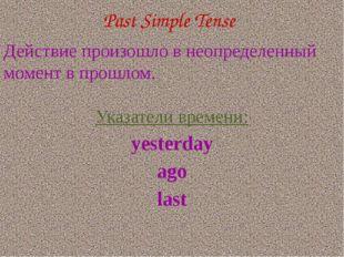 Past Simple Tense Действие произошло в неопределенный момент в прошлом. Указа