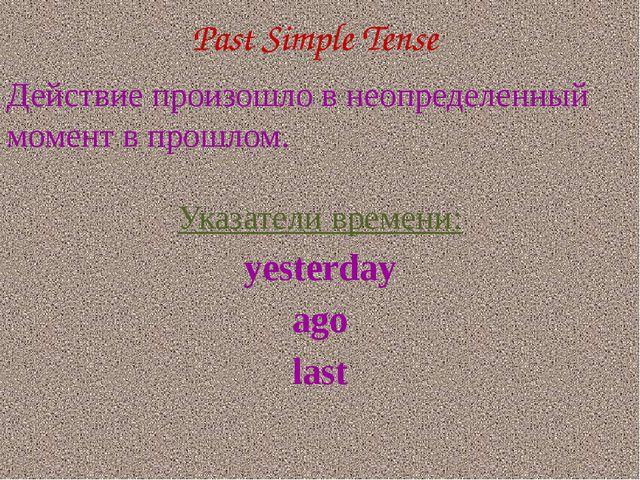Past Simple Tense Действие произошло в неопределенный момент в прошлом. Указа...