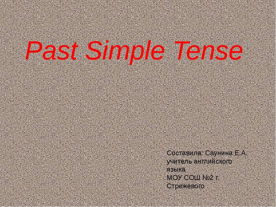 Past Simple Tense Составила: Саунина Е.А. учитель английского языка МОУ СОШ №...