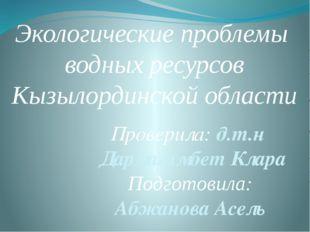 Экологические проблемы водных ресурсов Кызылординской области Проверила: д.т.