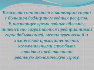 Казахстан относится к категории стран с большим дефицитом водных ресурсов. В