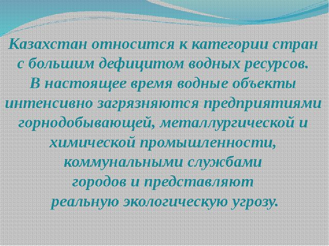 Казахстан относится к категории стран с большим дефицитом водных ресурсов. В...