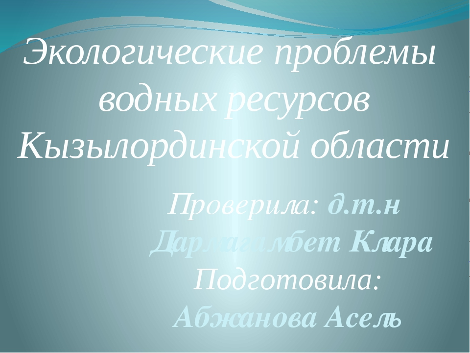 Экологические проблемы водных ресурсов Кызылординской области Проверила: д.т....