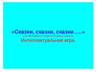«Сказки, сказки, сказки…..» ( ПО МОТИВАМ РУССКИХ НАРОДНЫХ СКАЗОК) Интеллекту