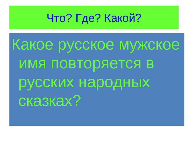 Что? Где? Какой? Какое русское мужское имя повторяется в русских народных ска...
