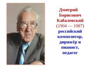 Дмитрий Борисович Кабалевский (1904 — 1987) российский композитор, дирижёр и