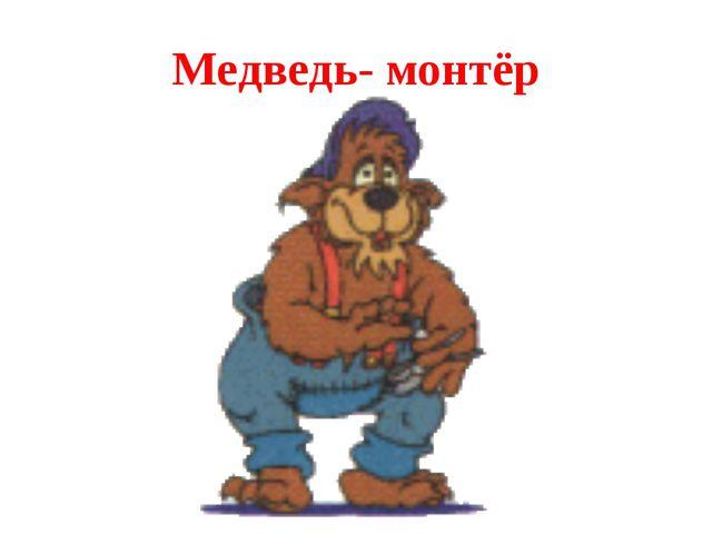 Медведь- монтёр