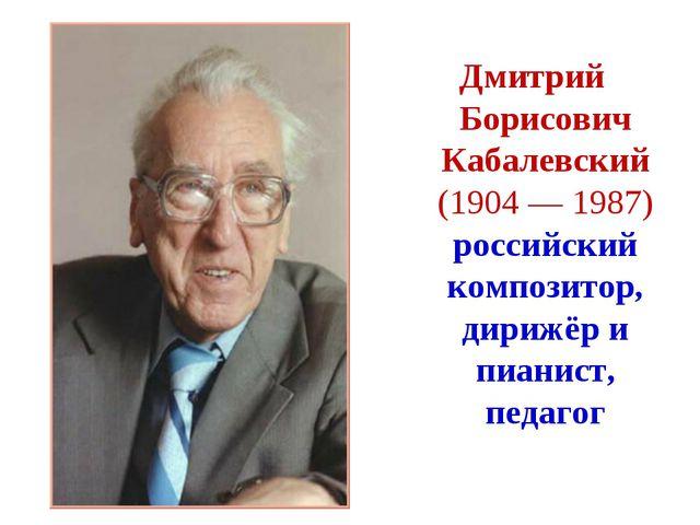 Дмитрий Борисович Кабалевский (1904 — 1987) российский композитор, дирижёр и...