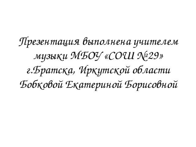 Презентация выполнена учителем музыки МБОУ «СОШ № 29» г.Братска, Иркутской об...