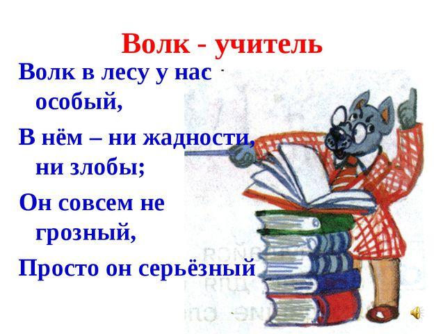 Волк - учитель Волк в лесу у нас особый, В нём – ни жадности, ни злобы; Он со...