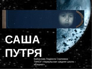 САША ПУТРЯ САША ПУТРЯ Байкалова Людмила Сергеевна ТМКОУ «Караульская средн