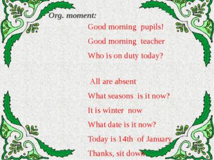 Org. moment: Good morning pupils! Good morning teacher Who is on duty today?