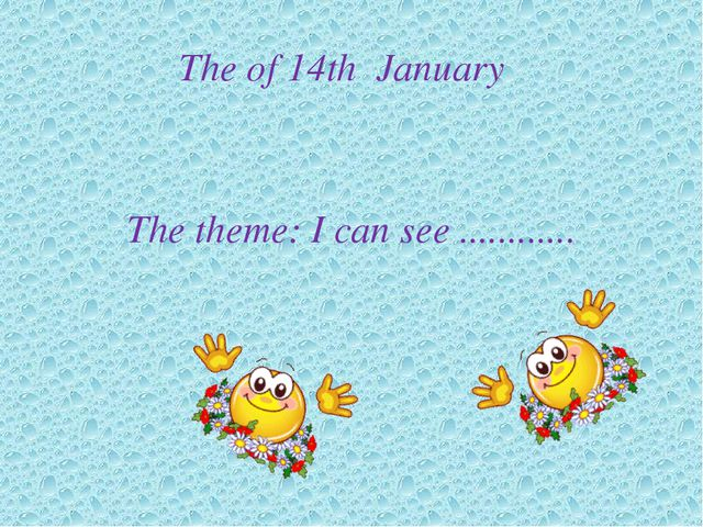 The of 14th January   The theme: I can see ............