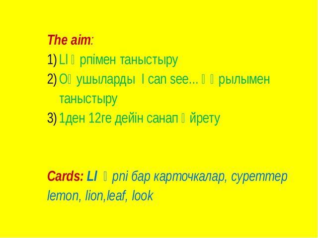 The aim: Ll әрпімен таныстыру Оқушыларды I can see... құрылымен таныстыру 1де...