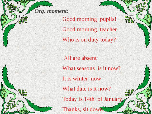 Org. moment: Good morning pupils! Good morning teacher Who is on duty today?...