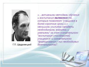 Г.П. Щедровицкий «…активными методами обучения и воспитания являются те, кот