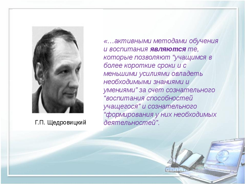 Г.П. Щедровицкий «…активными методами обучения и воспитания являются те, кот...