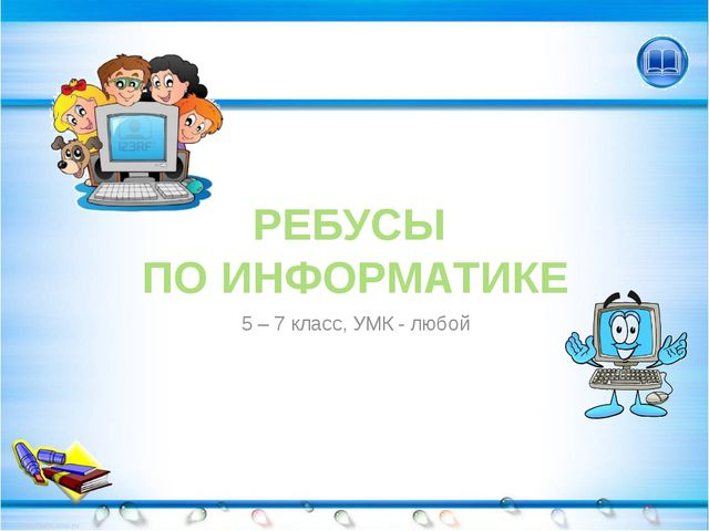 РЕБУСЫ ПО ИНФОРМАТИКЕ 5 – 7 класс, УМК - любой