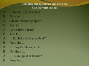 Complete the questions and answers. Use the verb «to be» A … Helen in your cl