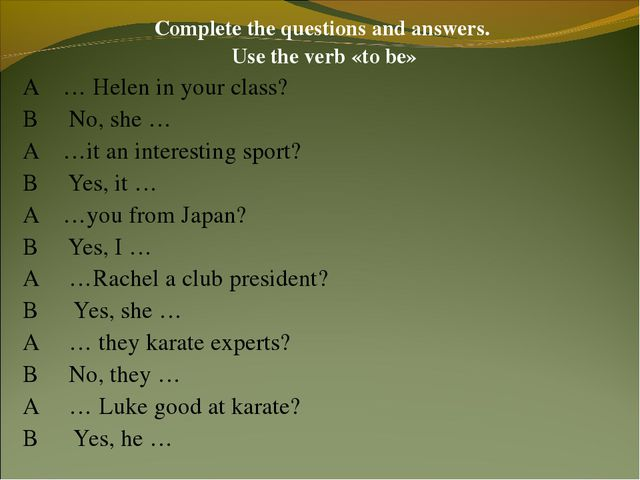 Complete the questions and answers. Use the verb «to be» A … Helen in your cl...