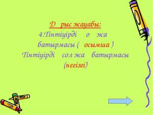 Дұрыс жауабы: 4.Тінтіуірдің оң жақ батырмасы (қосымша ) Тінтіуірдің сол жақ б