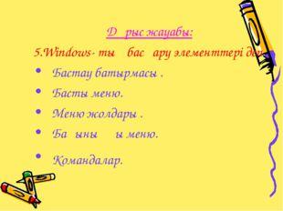 Дұрыс жауабы: 5.Windows- тың басқару элементтері деп Бастау батырмасы . Баст