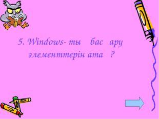 5. Windows- тың басқару элементтерін ата ?