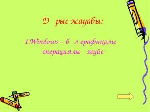 Дұрыс жауабы: 1.Windows – бұл графикалық операциялық жүйе