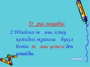 Дұрыс жауабы: 2.Windows жұмыс істеу кезіндегі экранның бүкіл бетін жұмыс үсте