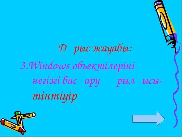 Дұрыс жауабы: 3.Windows объектілерінің негізгі басқару құрылғысы- тінтіуір