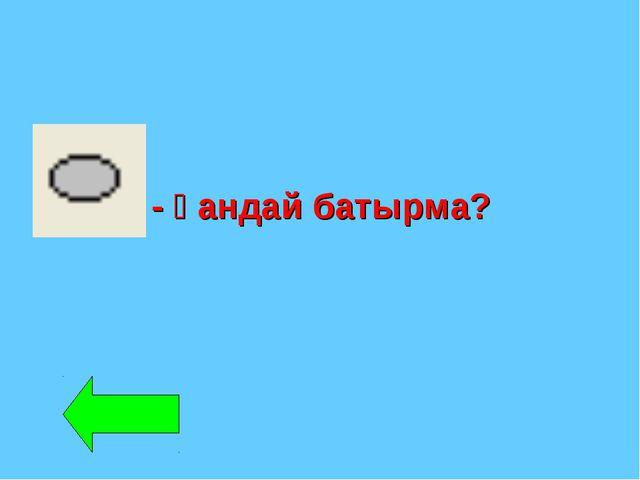 - қандай батырма?