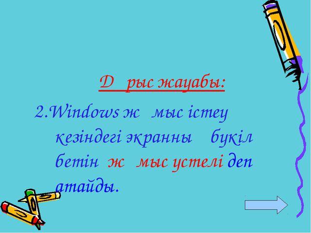 Дұрыс жауабы: 2.Windows жұмыс істеу кезіндегі экранның бүкіл бетін жұмыс үсте...