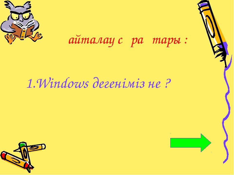 Қайталау сұрақтары : 1.Windows дегеніміз не ?
