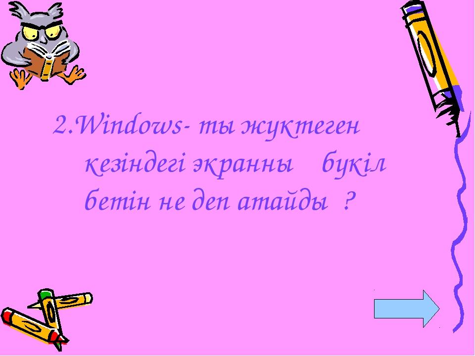 2.Windows- ты жүктеген кезіндегі экранның бүкіл бетін не деп атайды ?