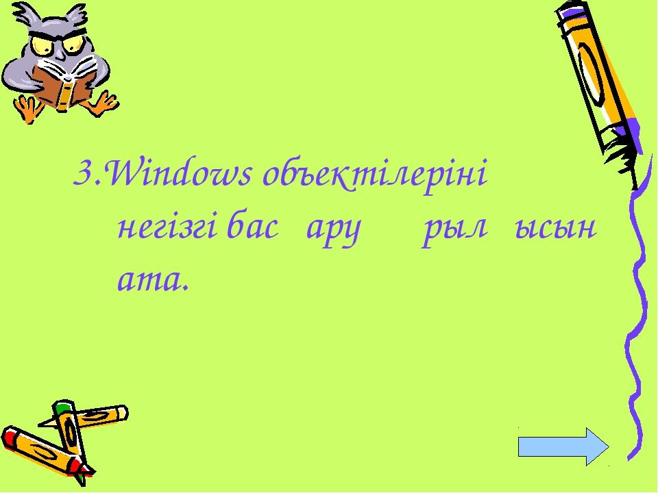 3.Windows объектілерінің негізгі басқару құрылғысын ата.